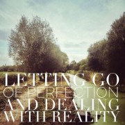 Letting Go Of Perfection And Dealing With Reality