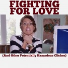 Fighting for Love and Other Potentially Hazardous Cliches
