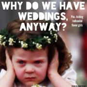 Why Do We Have Weddings Anyways? Plus, Kicking Red-Headed Flower Girls